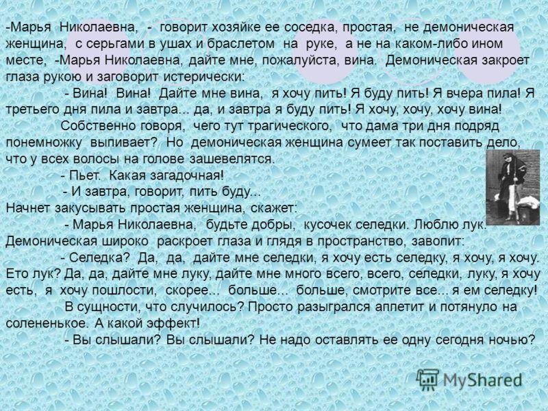 -Марья Николаевна, - говорит хозяйке ее соседка, простая, не демоническая женщина, с серьгами в ушах и браслетом на руке, а не на каком-либо ином месте, -Марья Николаевна, дайте мне, пожалуйста, вина. Демоническая закроет глаза рукою и заговорит исте
