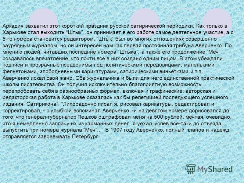 Аркадия захватил этот короткий праздник русской сатирической периодики. Как только в Харькове стал выходить Штык, он принимает в его работе самое деятельное участие, а с 5-го номера становится редактором. Штык был во многих отношениях совершенно заур