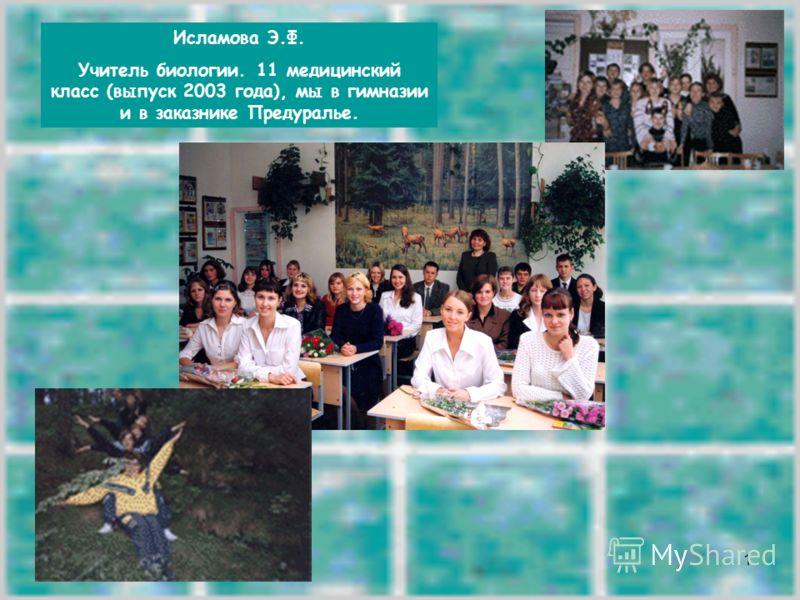 1 Исламова Э.Ф. Учитель биологии. 11 медицинский класс (выпуск 2003 года), мы в гимназии и в заказнике Предуралье.
