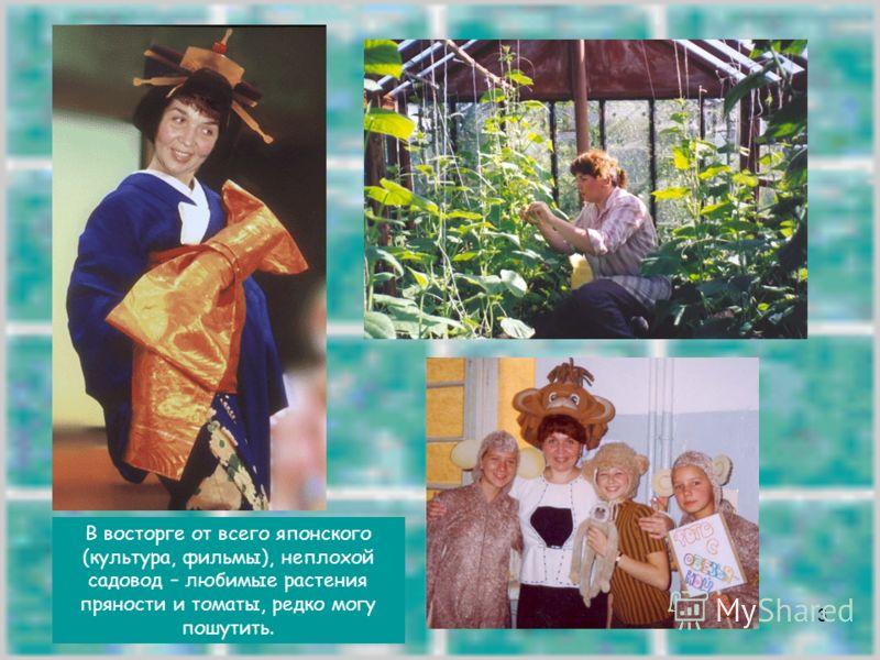3 В восторге от всего японского (культура, фильмы), неплохой садовод – любимые растения пряности и томаты, редко могу пошутить.