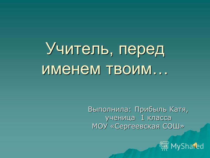 Учитель, перед именем твоим… Выполнила: Прибыль Катя, ученица 1 класса МОУ «Сергеевская СОШ»