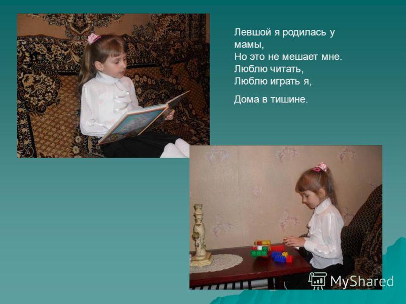 Левшой я родилась у мамы, Но это не мешает мне. Люблю читать, Люблю играть я, Дома в тишине.