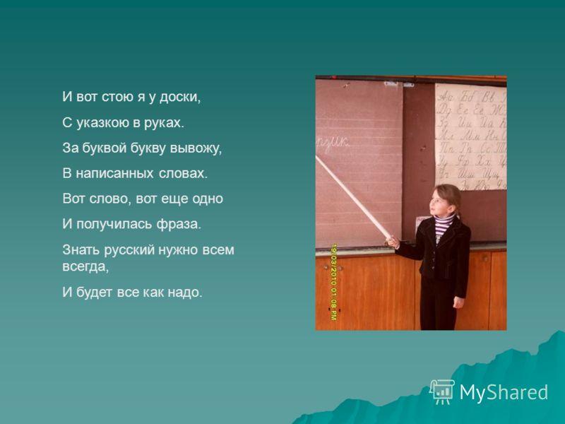 И вот стою я у доски, С указкою в руках. За буквой букву вывожу, В написанных словах. Вот слово, вот еще одно И получилась фраза. Знать русский нужно всем всегда, И будет все как надо.