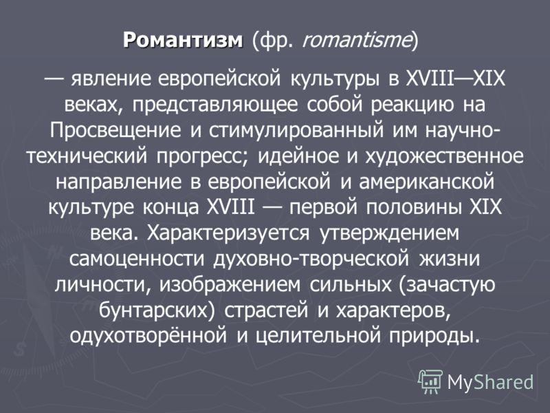Романтизм Романтизм (фр. romantisme) явление европейской культуры в XVIIIXIX веках, представляющее собой реакцию на Просвещение и стимулированный им научно- технический прогресс; идейное и художественное направление в европейской и американской культ