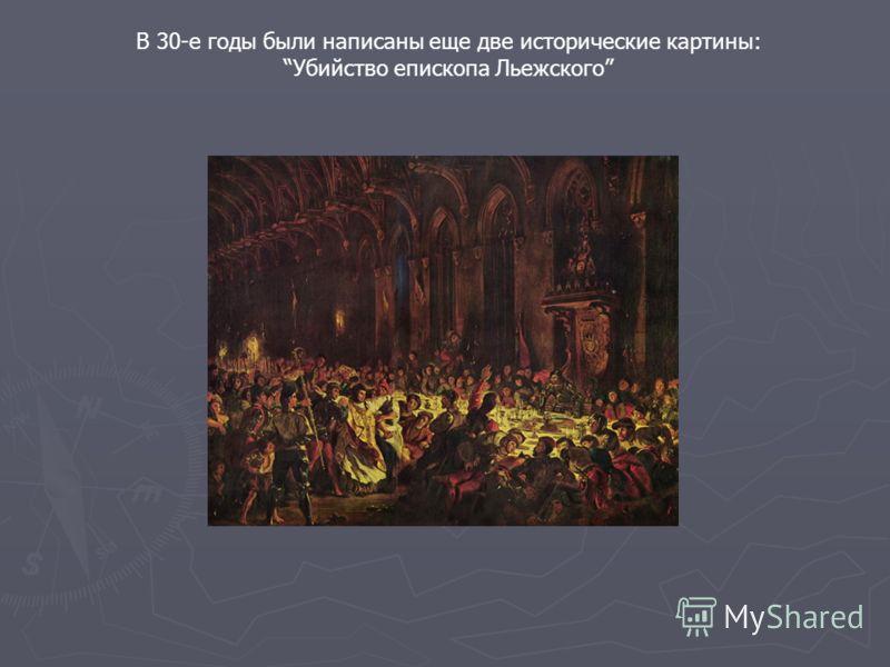 В 30-е годы были написаны еще две исторические картины: Убийство епископа Льежского
