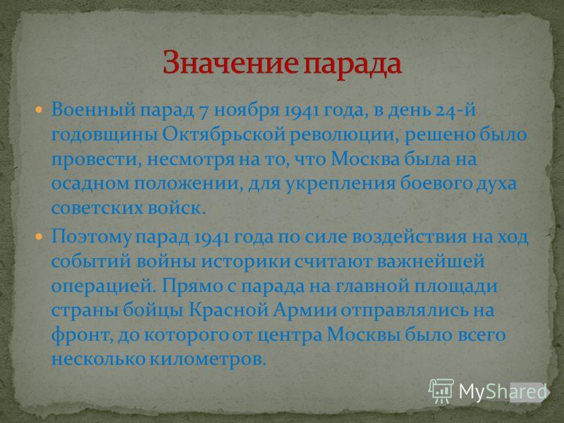 Военный парад 7 ноября 1941 года, в день 24-й годовщины Октябрьской революции, решено было провести, несмотря на то, что Москва была на осадном положении, для укрепления боевого духа советских войск. Поэтому парад 1941 года по силе воздействия на ход