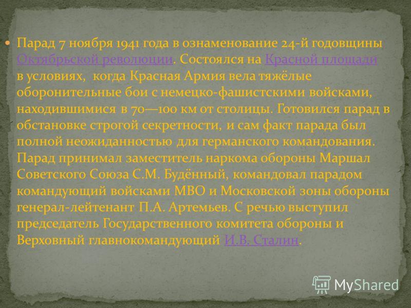 Парад 7 ноября 1941 года в ознаменование 24-й годовщины Октябрьской революции. Состоялся на Красной площади в условиях, когда Красная Армия вела тяжёлые оборонительные бои с немецко-фашистскими войсками, находившимися в 70100 км от столицы. Готовился