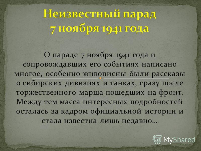 О параде 7 ноября 1941 года и сопровождавших его событиях написано многое, особенно живописны были рассказы о сибирских дивизиях и танках, сразу после торжественного марша пошедших на фронт. Между тем масса интересных подробностей осталась за кадром