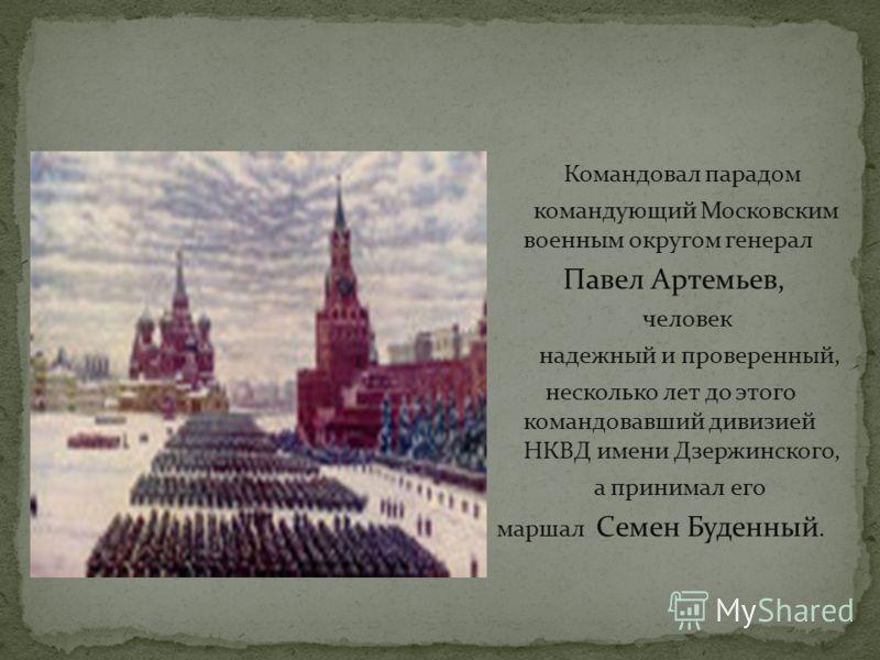 Командовал парадом командующий Московским военным округом генерал Павел Артемьев, человек надежный и проверенный, несколько лет до этого командовавший дивизией НКВД имени Дзержинского, а принимал его маршал Семен Буденный.