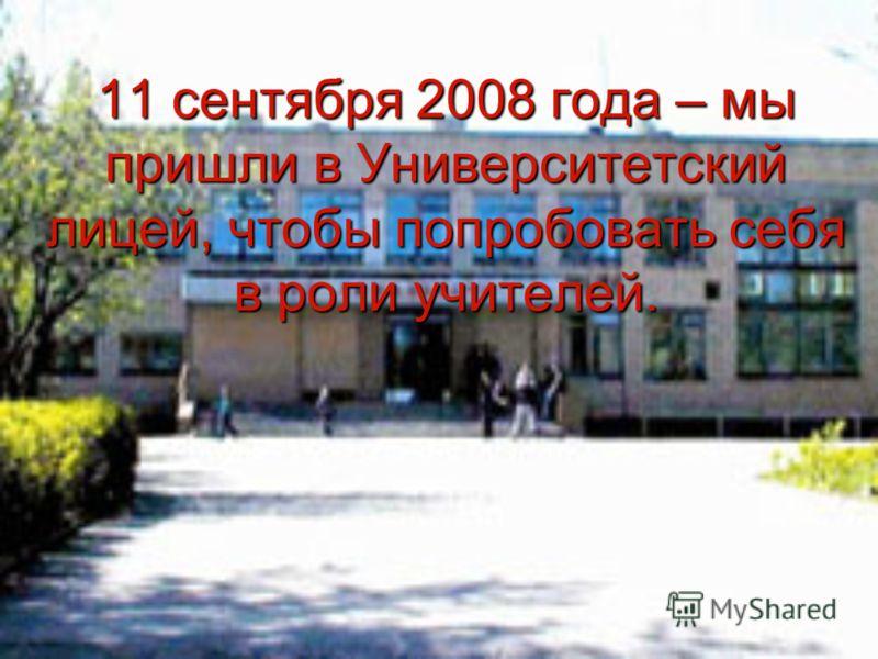 11 сентября 2008 года – мы пришли в Университетский лицей, чтобы попробовать себя в роли учителей.