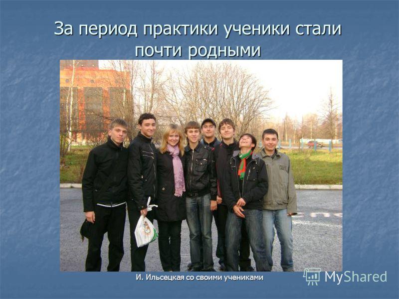 За период практики ученики стали почти родными И. Ильсецкая со своими учениками