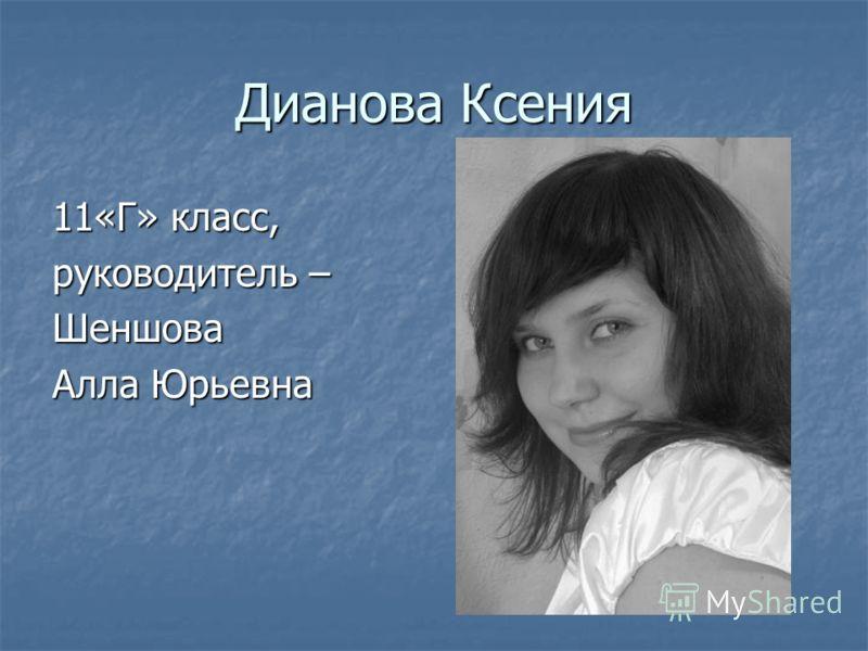 Дианова Ксения 11«Г» класс, руководитель – Шеншова Алла Юрьевна