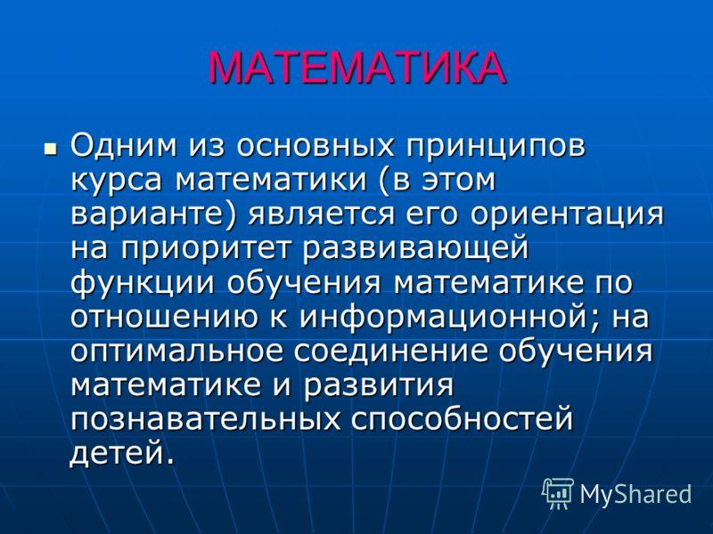 МАТЕМАТИКА Одним из основных принципов курса математики (в этом варианте) является его ориентация на приоритет развивающей функции обучения математике по отношению к информационной; на оптимальное соединение обучения математике и развития познаватель
