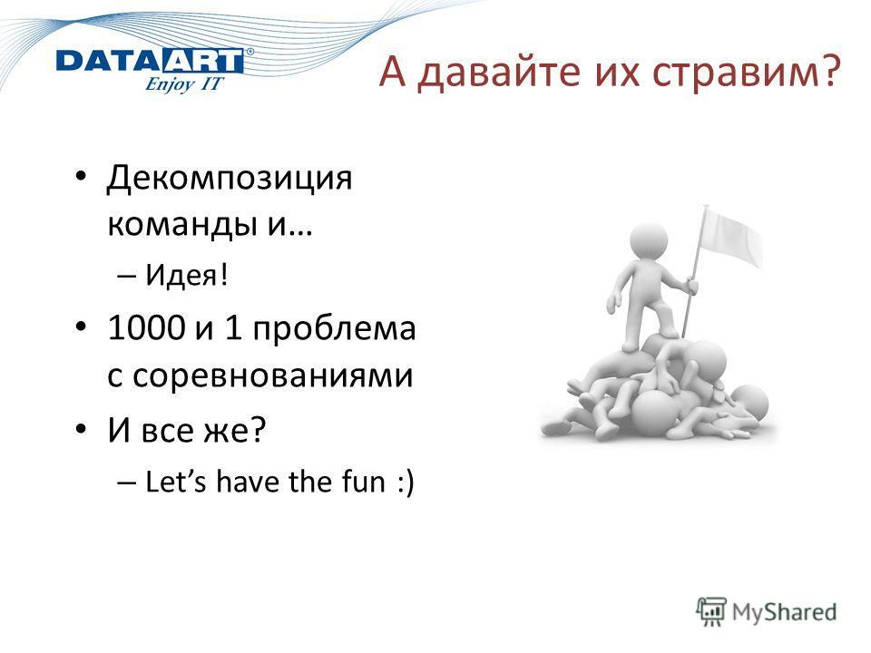 А давайте их стравим? Декомпозиция команды и… – Идея! 1000 и 1 проблема с соревнованиями И все же? – Lets have the fun :)