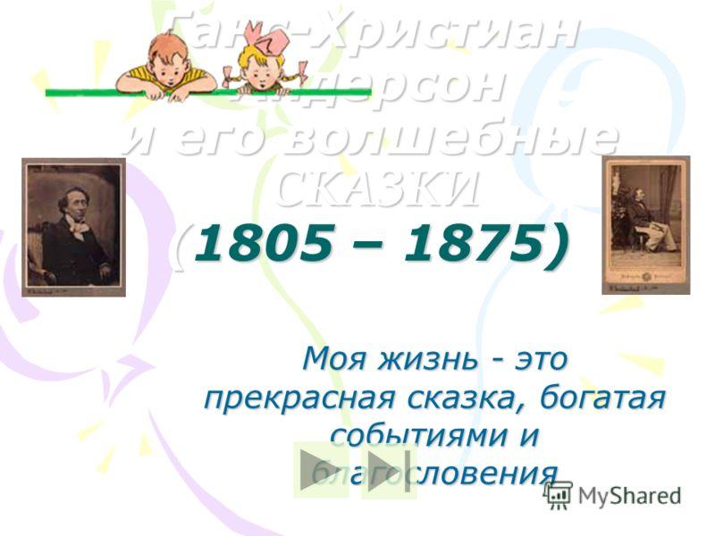 Ганс-Христиан Андерсон и его волшебные СКАЗКИ (1805 – 1875) Моя жизнь - это прекрасная сказка, богатая событиями и благословения