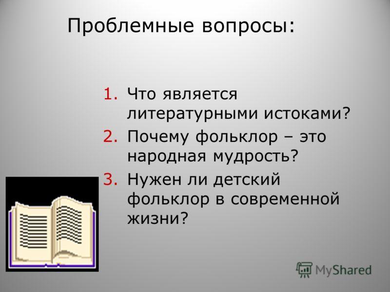 Проблемные вопросы: 1.Что является литературными истоками? 2.Почему фольклор – это народная мудрость? 3.Нужен ли детский фольклор в современной жизни?
