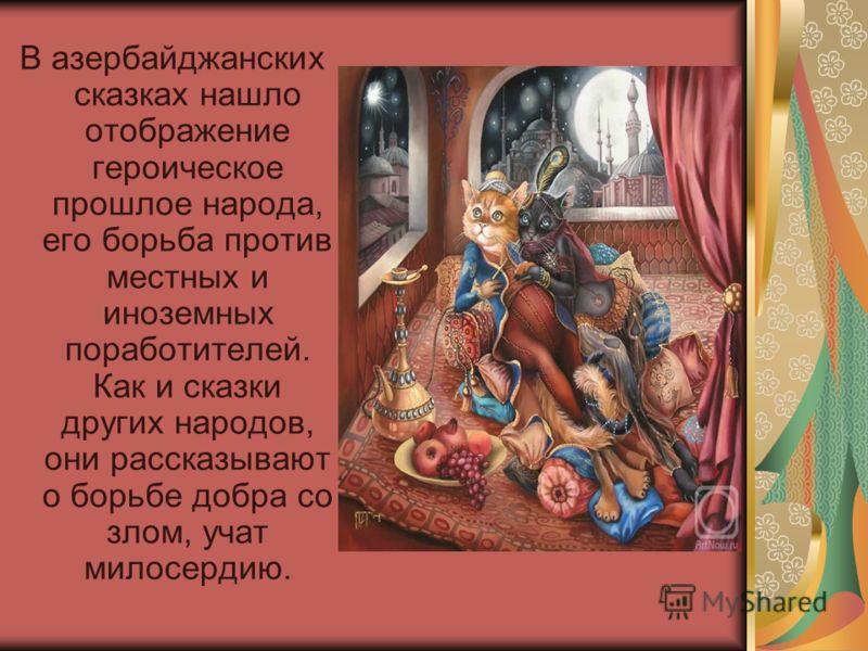 В азербайджанских сказках нашло отображение героическое прошлое народа, его борьба против местных и иноземных поработителей. Как и сказки других народов, они рассказывают о борьбе добра со злом, учат милосердию.