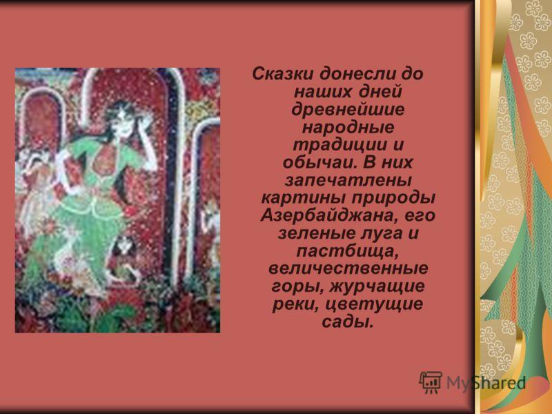 Сказки донесли до наших дней древнейшие народные традиции и обычаи. В них запечатлены картины природы Азербайджана, его зеленые луга и пастбища, величественные горы, журчащие реки, цветущие сады.