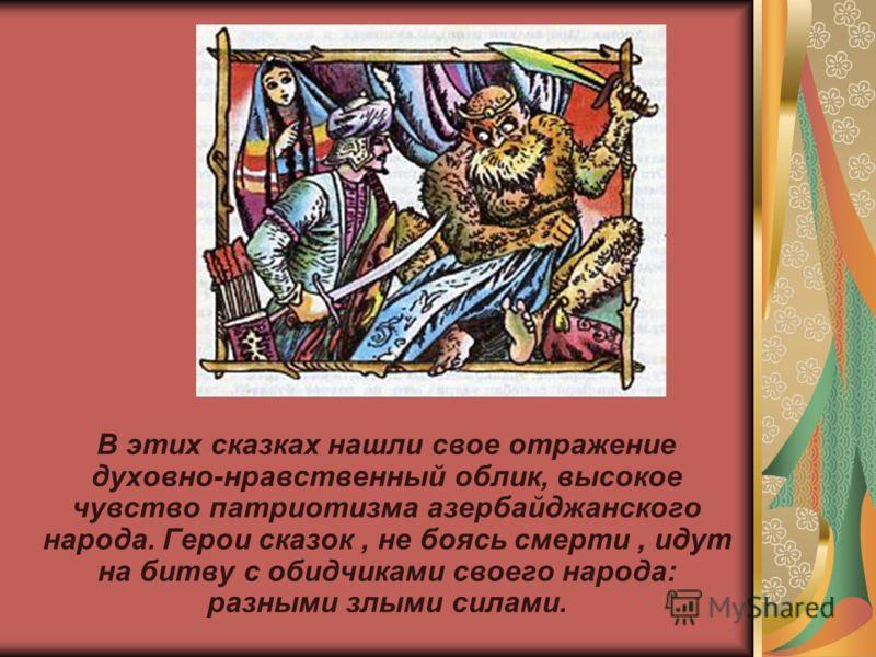 В этих сказках нашли свое отражение духовно-нравственный облик, высокое чувство патриотизма азербайджанского народа. Герои сказок, не боясь смерти, идут на битву с обидчиками своего народа: разными злыми силами.