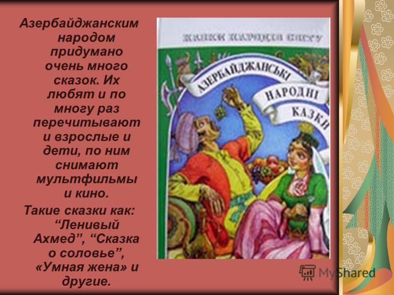 Азербайджанским народом придумано очень много сказок. Их любят и по многу раз перечитывают и взрослые и дети, по ним снимают мультфильмы и кино. Такие сказки как:Ленивый Ахмед, Сказка о соловье, «Умная жена» и другие.