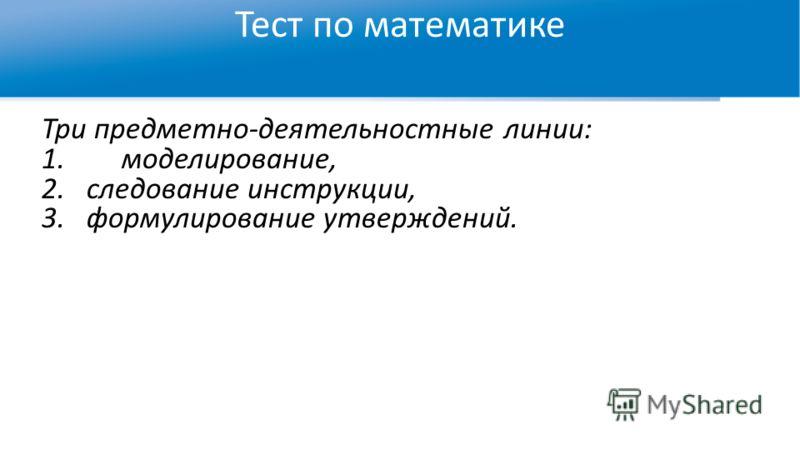 Тест по математике Три предметно-деятельностные линии: 1.моделирование, 2.следование инструкции, 3.формулирование утверждений.