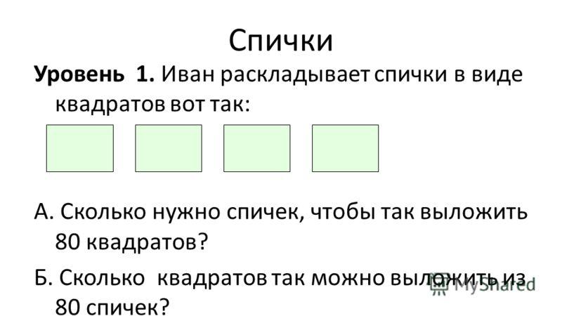 Спички Уровень 1. Иван раскладывает спички в виде квадратов вот так: А. Сколько нужно спичек, чтобы так выложить 80 квадратов? Б. Сколько квадратов так можно выложить из 80 спичек?