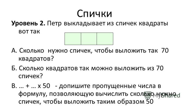 Спички Уровень 2. Петр выкладывает из спичек квадраты вот так А. Сколько нужно спичек, чтобы выложить так 70 квадратов? Б. Сколько квадратов так можно выложить из 70 спичек? В. … + … х 50 - допишите пропущенные числа в формулу, позволяющую вычислить