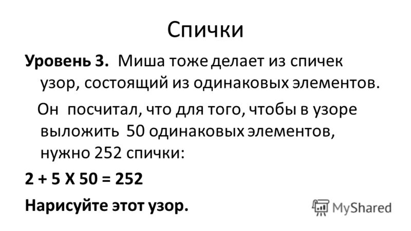Спички Уровень 3. Миша тоже делает из спичек узор, состоящий из одинаковых элементов. Он посчитал, что для того, чтобы в узоре выложить 50 одинаковых элементов, нужно 252 спички: 2 + 5 Х 50 = 252 Нарисуйте этот узор.