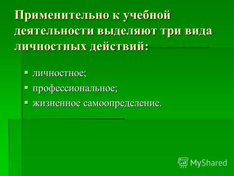 Применительно к учебной деятельности выделяют три вида личностных действий: личностное; личностное; профессиональное; профессиональное; жизненное самоопределение. жизненное самоопределение.