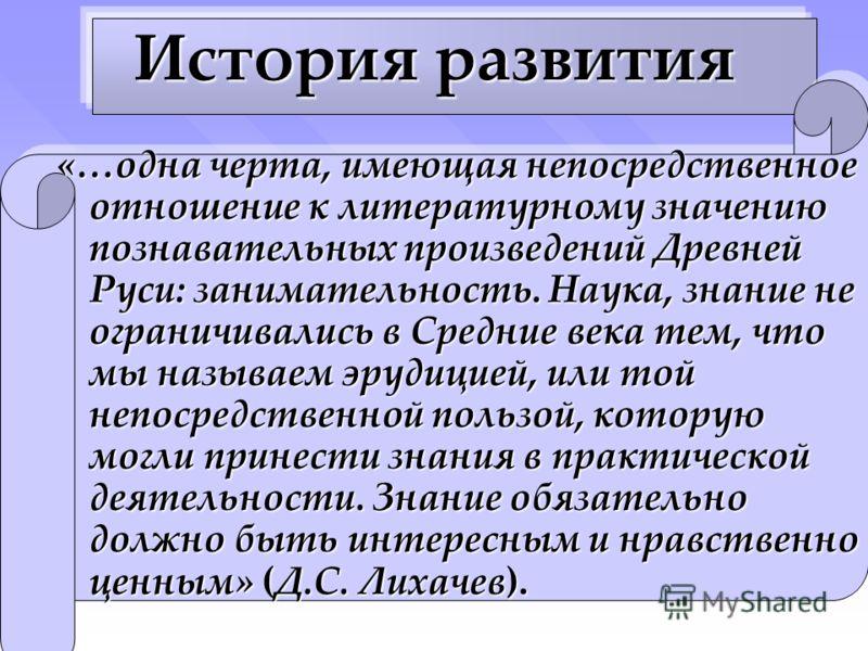 История развития «…одна черта, имеющая непосредственное отношение к литературному значению познавательных произведений Древней Руси: занимательность. Наука, знание не ограничивались в Средние века тем, что мы называем эрудицией, или той непосредствен