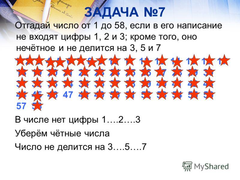 ЗАДАЧА 7 Отгадай число от 1 до 58, если в его написание не входят цифры 1, 2 и 3; кроме того, оно нечётное и не делится на 3, 5 и 7 1 2 3 4 5 6 7 8 9 10 11 12 13 14 15 16 17 18 19 20 21 22 23 24 25 26 27 28 29 30 31 32 33 34 35 36 37 38 39 40 41 42 4