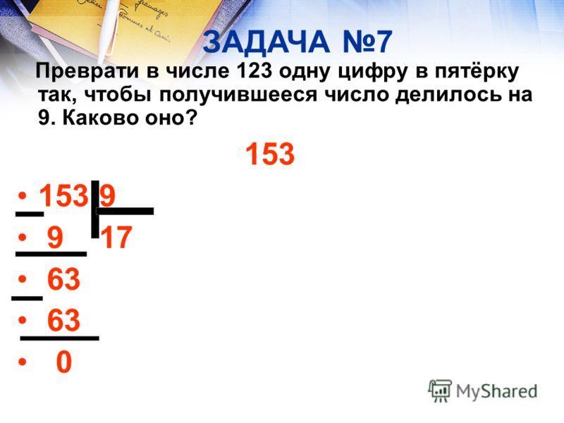ЗАДАЧА 7 Преврати в числе 123 одну цифру в пятёрку так, чтобы получившееся число делилось на 9. Каково оно? 153 153 9 9 17 63 0