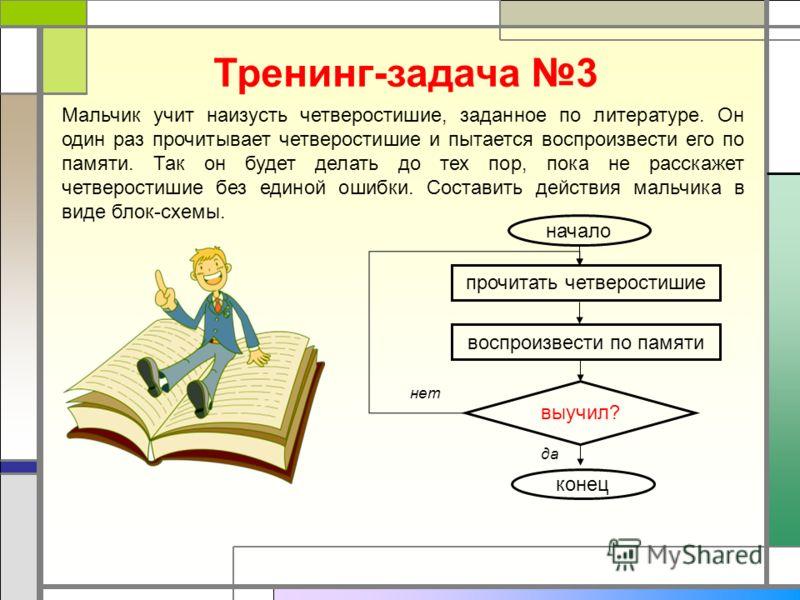 Тренинг-задача 3 Мальчик учит наизусть четверостишие, заданное по литературе. Он один раз прочитывает четверостишие и пытается воспроизвести его по памяти. Так он будет делать до тех пор, пока не расскажет четверостишие без единой ошибки. Составить д