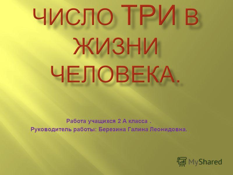Работа учащихся 2 А класса. Руководитель работы: Березина Галина Леонидовна.