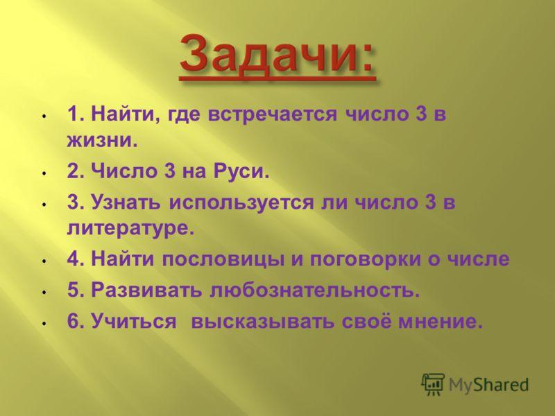 1. Найти, где встречается число 3 в жизни. 2. Число 3 на Руси. 3. Узнать используется ли число 3 в литературе. 4. Найти пословицы и поговорки о числе 5. Развивать любознательность. 6. Учиться высказывать своё мнение.