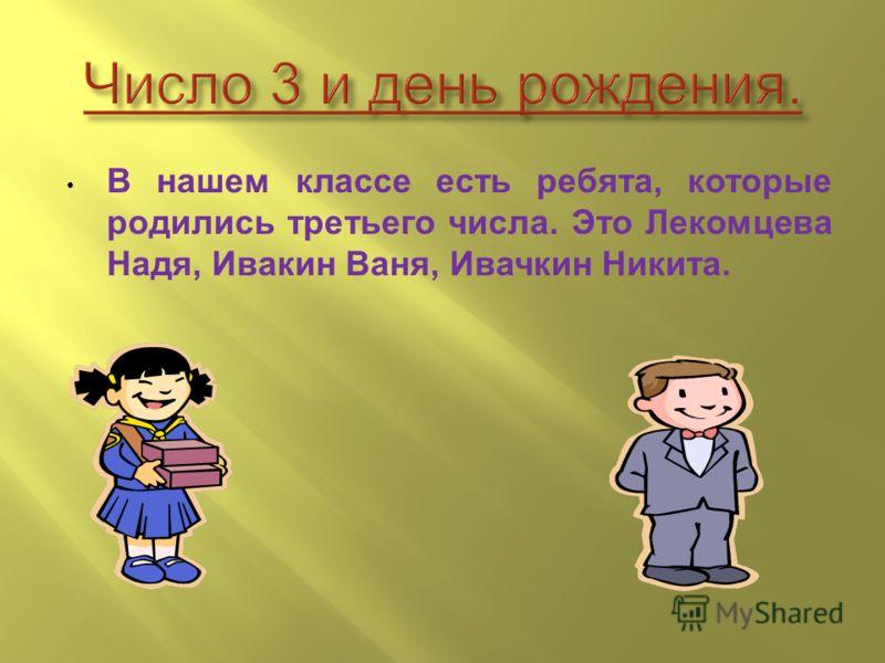 В нашем классе есть ребята, которые родились третьего числа. Это Лекомцева Надя, Ивакин Ваня, Ивачкин Никита.