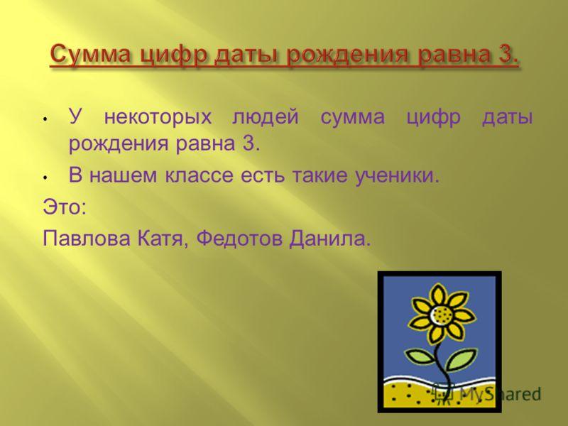 У некоторых людей сумма цифр даты рождения равна 3. В нашем классе есть такие ученики. Это: Павлова Катя, Федотов Данила.
