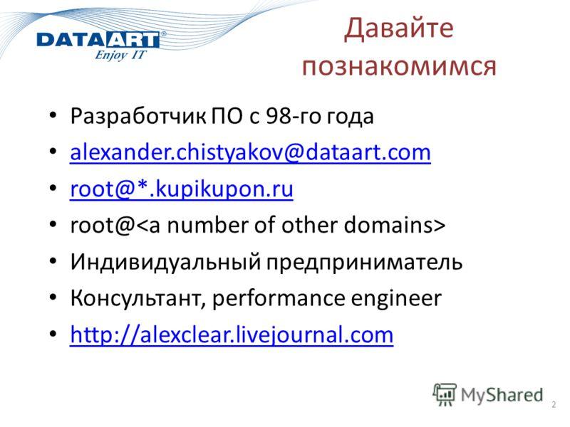 Давайте познакомимся Разработчик ПО с 98-го года alexander.chistyakov@dataart.com root@*.kupikupon.ru root@ Индивидуальный предприниматель Консультант, performance engineer http://alexclear.livejournal.com 2