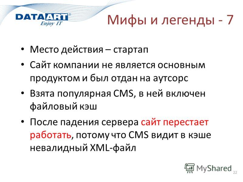 Мифы и легенды - 7 22 Место действия – стартап Сайт компании не является основным продуктом и был отдан на аутсорс Взята популярная CMS, в ней включен файловый кэш После падения сервера сайт перестает работать, потому что CMS видит в кэше невалидный