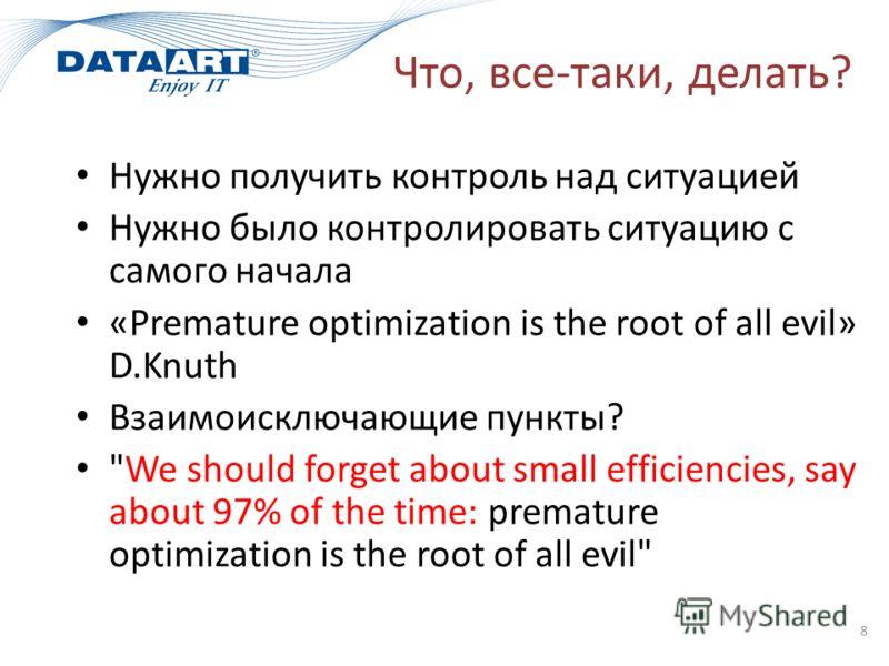 Что, все-таки, делать? Нужно получить контроль над ситуацией Нужно было контролировать ситуацию с самого начала «Premature optimization is the root of all evil» D.Knuth Взаимоисключающие пункты?