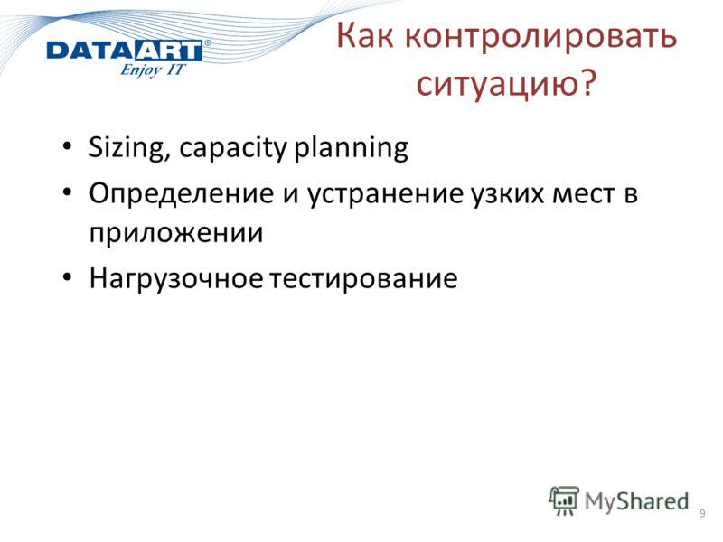 Как контролировать ситуацию? Sizing, capacity planning Определение и устранение узких мест в приложении Нагрузочное тестирование 9