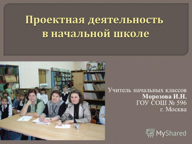 Учитель начальных классов Морозова И.Н. ГОУ СОШ 596 г. Москва