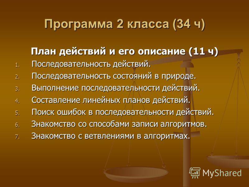 Программа 2 класса (34 ч) План действий и его описание (11 ч) 1. Последовательность действий. 2. Последовательность состояний в природе. 3. Выполнение последовательности действий. 4. Составление линейных планов действий. 5. Поиск ошибок в последовате