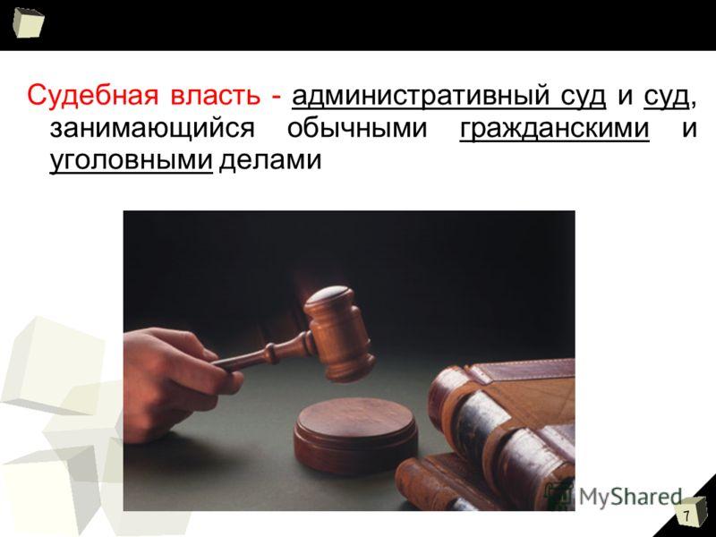 7 Судебная власть - административный суд и суд, занимающийся обычными гражданскими и уголовными делами