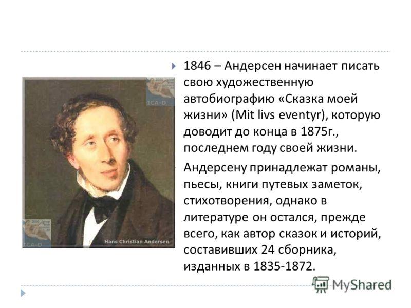 1846 – Андерсен начинает писать свою художественную автобиографию « Сказка моей жизни » (Mit livs eventyr), которую доводит до конца в 1875 г., последнем году своей жизни. Андерсену принадлежат романы, пьесы, книги путевых заметок, стихотворения, одн