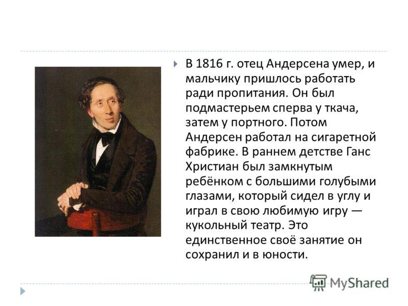 В 1816 г. отец Андерсена умер, и мальчику пришлось работать ради пропитания. Он был подмастерьем сперва у ткача, затем у портного. Потом Андерсен работал на сигаретной фабрике. В раннем детстве Ганс Христиан был замкнутым ребёнком с большими голубыми