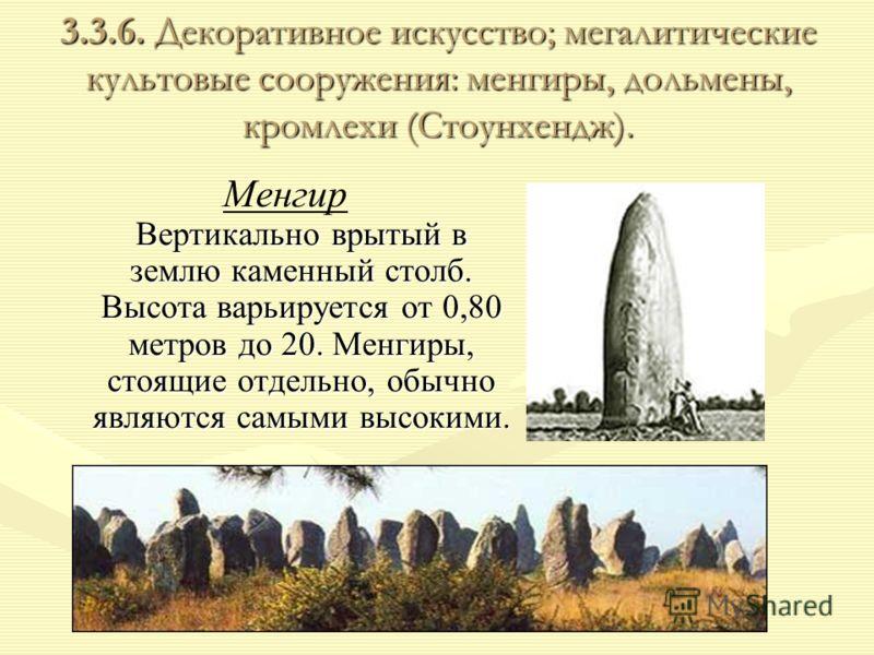 3.3.6. Декоративное искусство; мегалитические культовые сооружения: менгиры, дольмены, кромлехи (Стоунхендж). Вертикально врытый в землю каменный столб. Высота варьируется от 0,80 метров до 20. Менгиры, стоящие отдельно, обычно являются самыми высоки