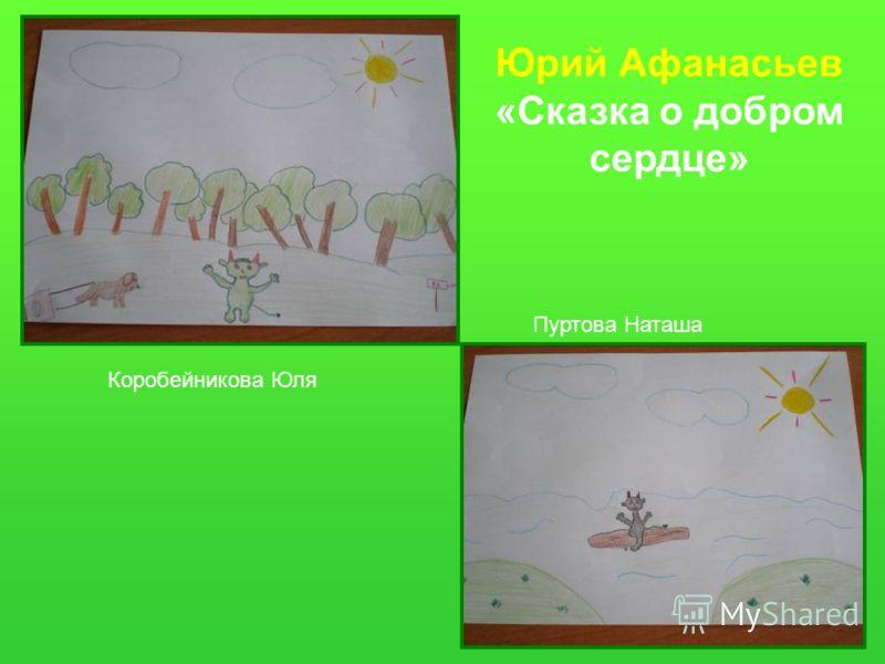 Юрий Афанасьев «Сказка о добром сердце» Коробейникова Юля Пуртова Наташа