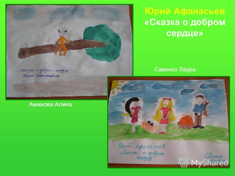 Юрий Афанасьев «Сказка о добром сердце» Савенко Лаура Аминова Алина
