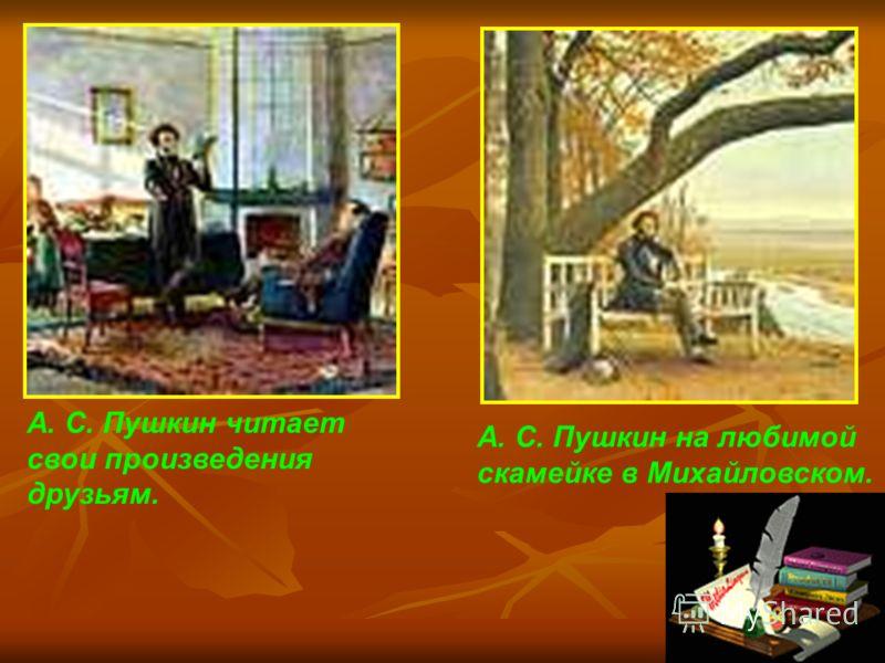 А. С. Пушкин читает свои произведения друзьям. А. С. Пушкин на любимой скамейке в Михайловском.